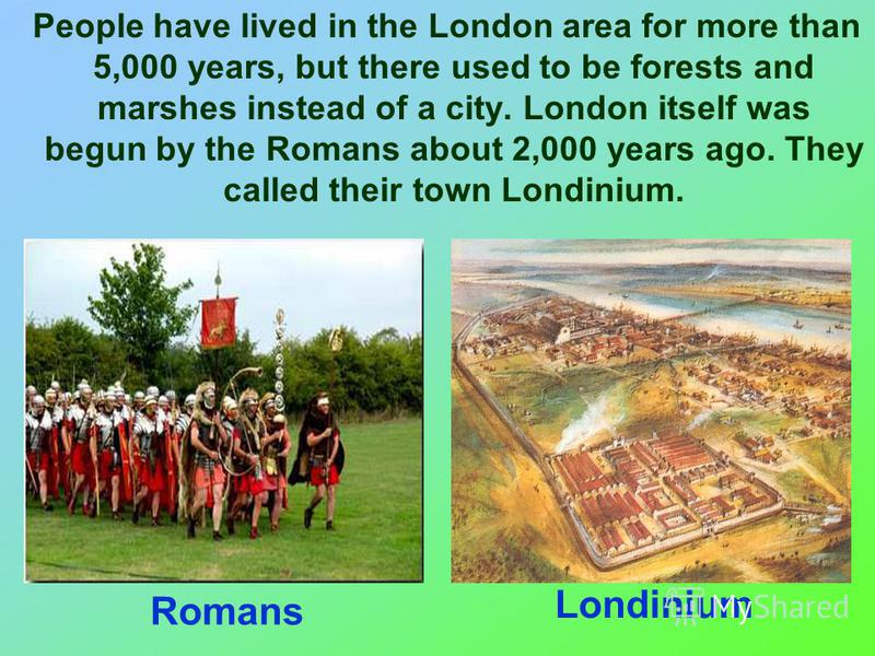 People have lived in the London area for more than 5,000 years, but there used to be forests and marshes instead of a city. London itself was begun by the Romans about 2,000 years ago. They called their town Londinium. Romans Londinium