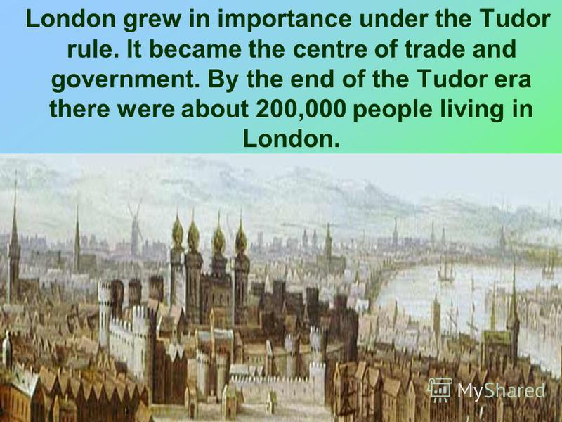London grew in importance under the Tudor rule. It became the centre of trade and government. By the end of the Tudor era there were about 200,000 people living in London.