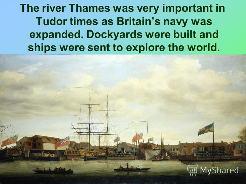 The river Thames was very important in Tudor times as Britains navy was expanded. Dockyards were built and ships were sent to explore the world.