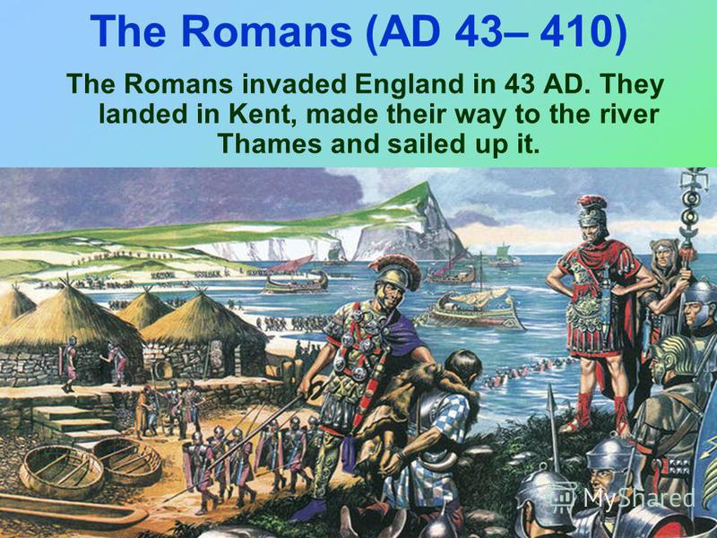 The Romans (AD 43– 410) The Romans invaded England in 43 AD. They landed in Kent, made their way to the river Thames and sailed up it.