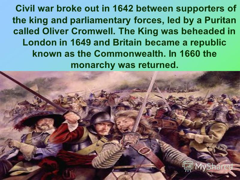 Civil war broke out in 1642 between supporters of the king and parliamentary forces, led by a Puritan called Oliver Cromwell. The King was beheaded in London in 1649 and Britain became a republic known as the Commonwealth. In 1660 the monarchy was re