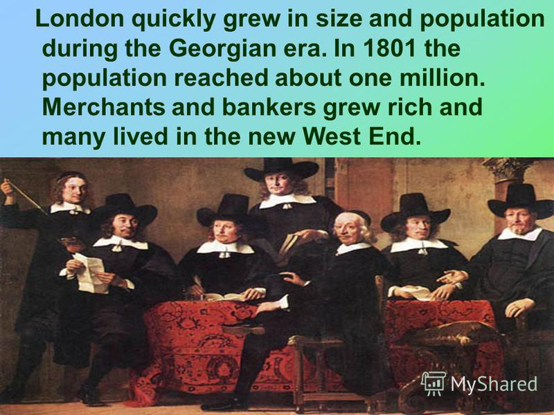 London quickly grew in size and population during the Georgian era. In 1801 the population reached about one million. Merchants and bankers grew rich and many lived in the new West End.