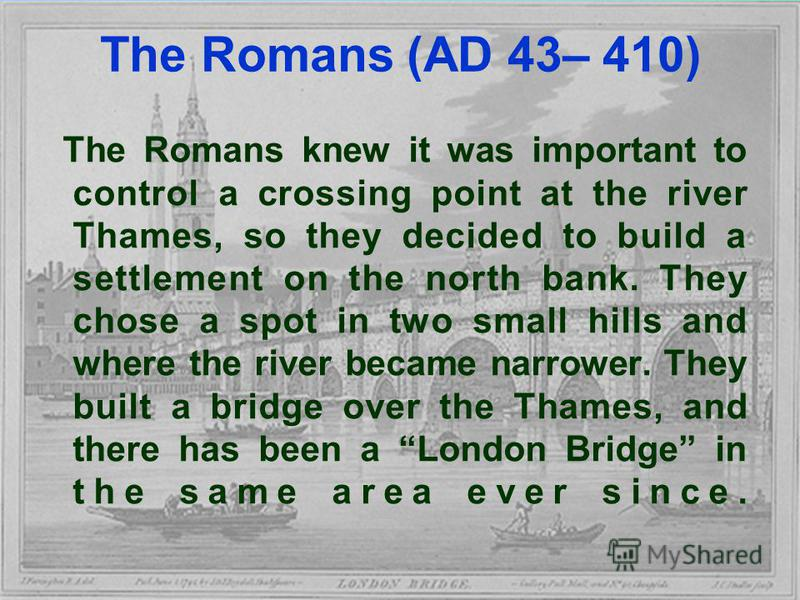 The Romans (AD 43– 410) The Romans knew it was important to control a crossing point at the river Thames, so they decided to build a settlement on the north bank. They chose a spot in two small hills and where the river became narrower. They built a
