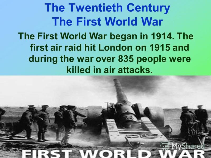 The Twentieth Century The First World War The First World War began in 1914. The first air raid hit London on 1915 and during the war over 835 people were killed in air attacks.