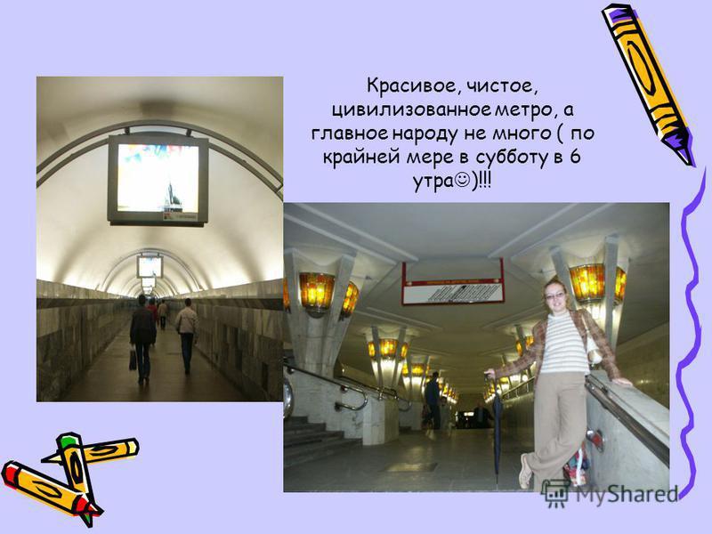 Красивое, чистое, цивилизованное метро, а главное народу не много ( по крайней мере в субботу в 6 утра )!!!