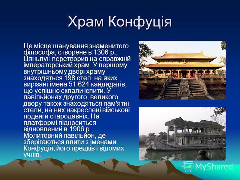 Храм Конфуція Це місце шанування знаменитого філософа, створене в 1306 р., Цяньлун перетворив на справжній імператорський храм. У першому внутрішньому дворі храму знаходяться 198 стел, на яких вирізані імена 51 624 кандидатів, що успішно склали іспит