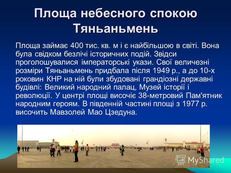 Площа небесного спокою Тяньаньмень Площа займає 400 тис. кв. м і є найбільшою в світі. Вона була свідком безлічі історичних подій. Звідси проголошувалися імператорські укази. Свої величезні розміри Тяньаньмень придбала після 1949 р., а до 10-х рокови