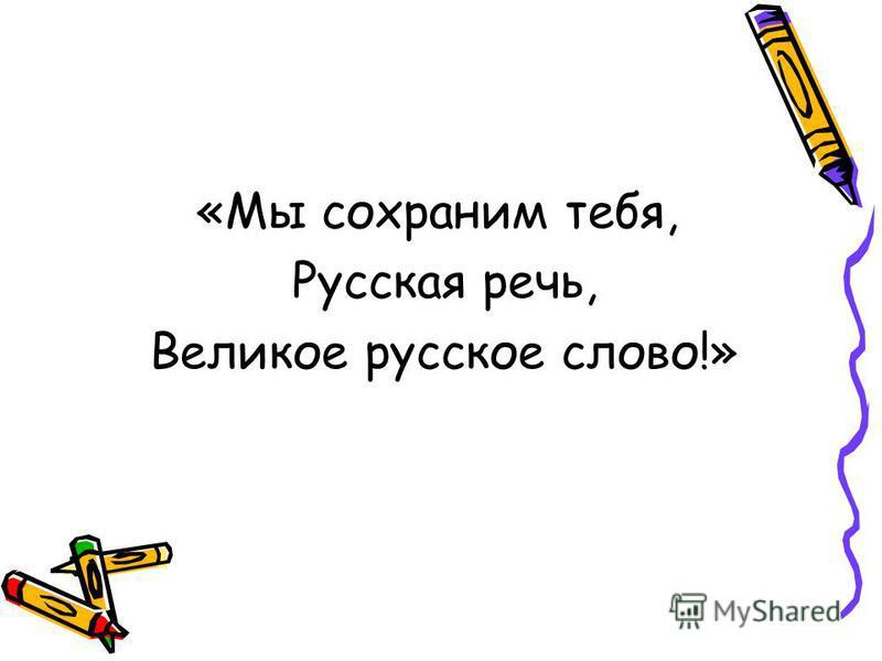 «Мы сохраним тебя, Русская речь, Великое русское слово!»
