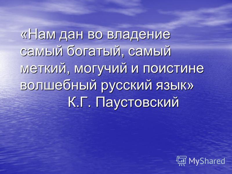 «Нам дан во владение самый богатый, самый меткий, могучий и поистине волшебный русский язык» К.Г. Паустовский