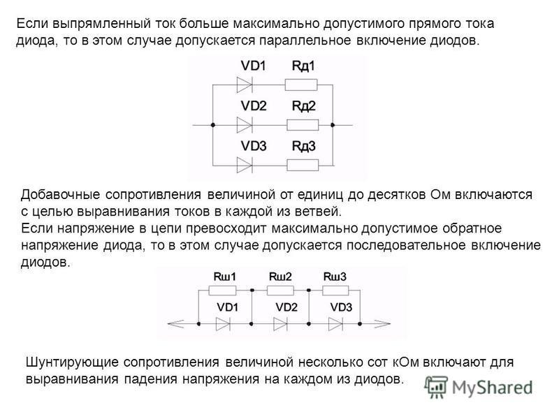 Если выпрямленный ток больше максимально допустимого прямого тока диода, то в этом случае допускается параллельное включение диодов. Добавочные сопротивления величиной от единиц до десятков Ом включаются с целью выравнивания токов в каждой из ветвей.