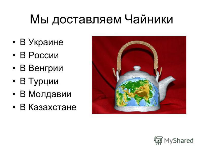 Мы доставляем Чайники В Украине В России В Венгрии В Турции В Молдавии В Казахстане