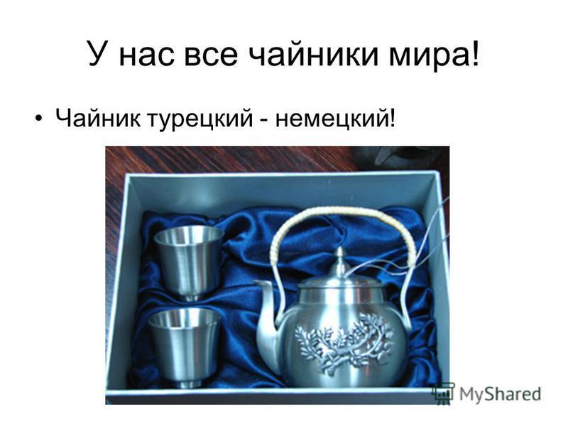 У нас все чайники мира! Чайник турецкий - немецкий!