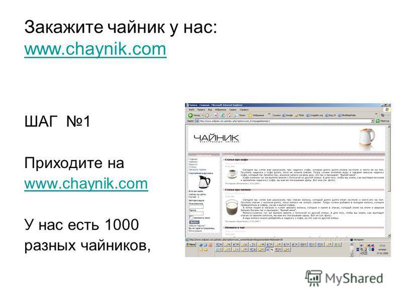Закажите чайник у нас: www.chaynik.com www.chaynik.com ШАГ 1 Приходите на www.chaynik.com У нас есть 1000 разных чайников,