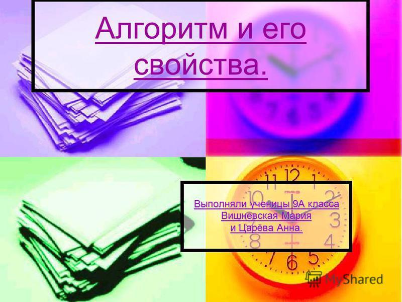 Алгоритм и его свойства. Выполняли ученицы 9А класса Вишневская Мария и Царёва Анна.