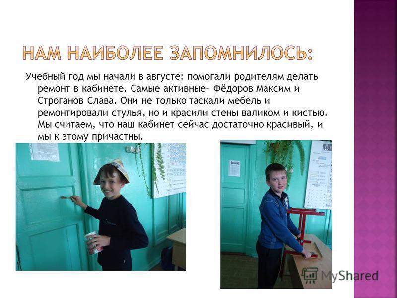 Учебный год мы начали в августе: помогали родителям делать ремонт в кабинете. Самые активные- Фёдоров Максим и Строганов Слава. Они не только таскали мебель и ремонтировали стулья, но и красили стены валиком и кистью. Мы считаем, что наш кабинет сейч