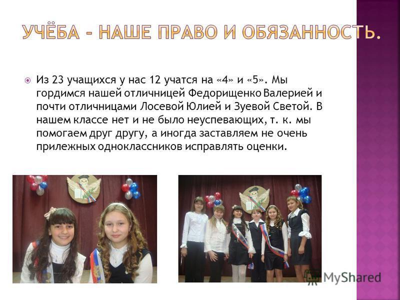 Из 23 учащихся у нас 12 учатся на «4» и «5». Мы гордимся нашей отличницей Федорищенко Валерией и почти отличницами Лосевой Юлией и Зуевой Светой. В нашем классе нет и не было неуспевающих, т. к. мы помогаем друг другу, а иногда заставляем не очень пр