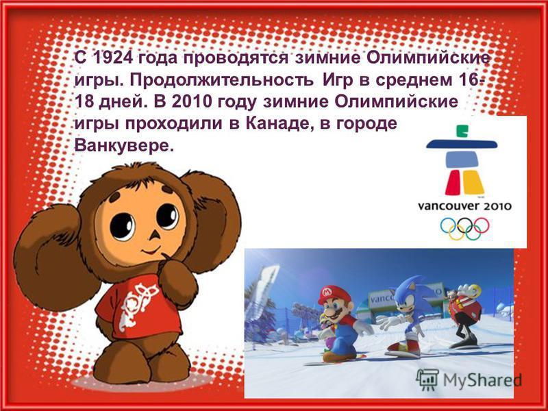 С 1924 года проводятся зимние Олимпийские игры. Продолжительность Игр в среднем 16- 18 дней. В 2010 году зимние Олимпийские игры проходили в Канаде, в городе Ванкувере.