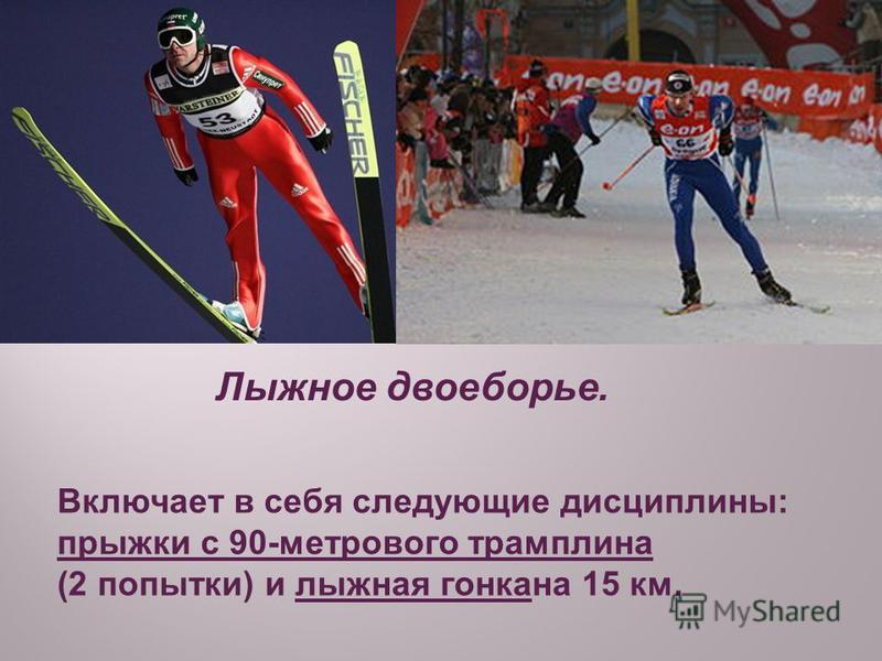 Лыжное двоеборье. Включает в себя следующие дисциплины: прыжки с 90-метрового трамплина (2 попытки) и лыжная гонка на 15 км.