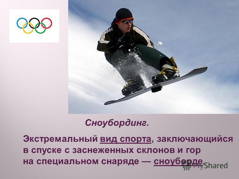 Сноубординг. Экстремальный вид спорта, заключающийся в спуске с заснеженных склонов и гор на специальном снаряде сноуборде.