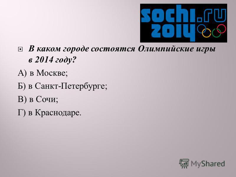 В каком городе состоятся Олимпийские игры в 2014 году ? А ) в Москве ; Б ) в Санкт - Петербурге ; В ) в Сочи ; Г ) в Краснодаре.