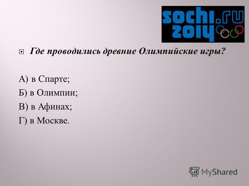 Где проводились древние Олимпийские игры ? А ) в Спарте ; Б ) в Олимпии ; В ) в Афинах ; Г ) в Москве.