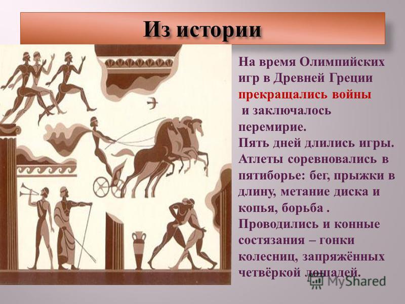 Из истории На время Олимпийских игр в Древней Греции прекращались войны и заключалось перемирие. Пять дней длились игры. Атлеты соревновались в пятиборье : бег, прыжки в длину, метание диска и копья, борьба. Проводились и конные состязания – гонки ко