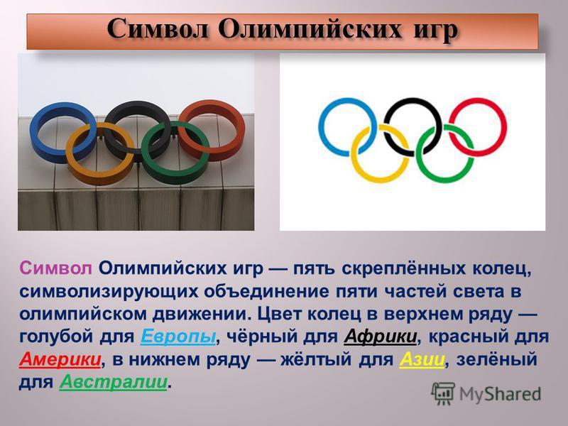 Символ Олимпийских игр пять скреплённых колец, символизирующих объединение пяти частей света в олимпийском движении. Цвет колец в верхнем ряду голубой для Европы, чёрный для Африки, красный для Америки, в нижнем ряду жёлтый для Азии, зелёный для Авст