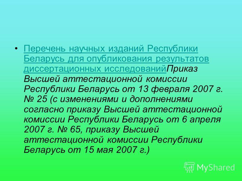 Перечень научных изданий Республики Беларусь для опубликования результатов диссертационных исследований Приказ Высшей аттестационной комиссии Республики Беларусь от 13 февраля 2007 г. 25 (с изменениями и дополнениями согласно приказу Высшей аттестаци