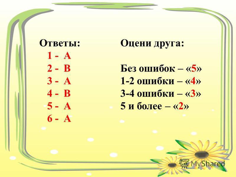 Ответы: 1 - А 2 - В 3 - А 4 - В 5 - А 6 - А Оцени друга: Без ошибок – «5» 1-2 ошибки – «4» 3-4 ошибки – «3» 5 и более – «2»