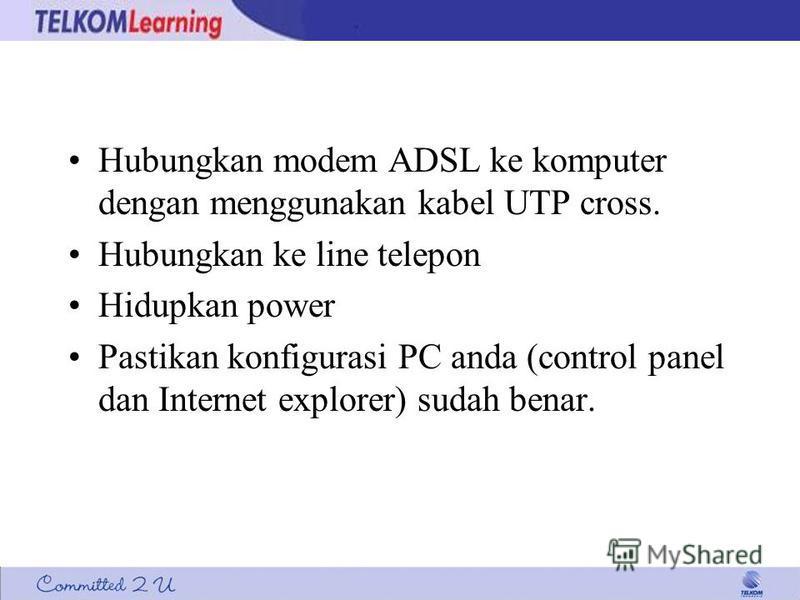 Hubungkan modem ADSL ke komputer dengan menggunakan kabel UTP cross. Hubungkan ke line telepon Hidupkan power Pastikan konfigurasi PC anda (control panel dan Internet explorer) sudah benar.