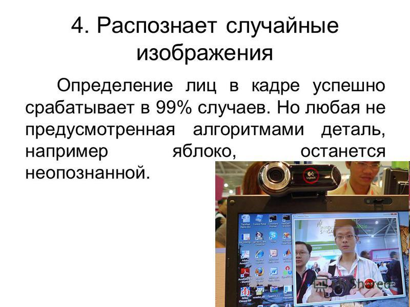 4. Распознает случайные изображения Определение лиц в кадре успешно срабатывает в 99% случаев. Но любая не предусмотренная алгоритмами деталь, например яблоко, останется неопознанной.