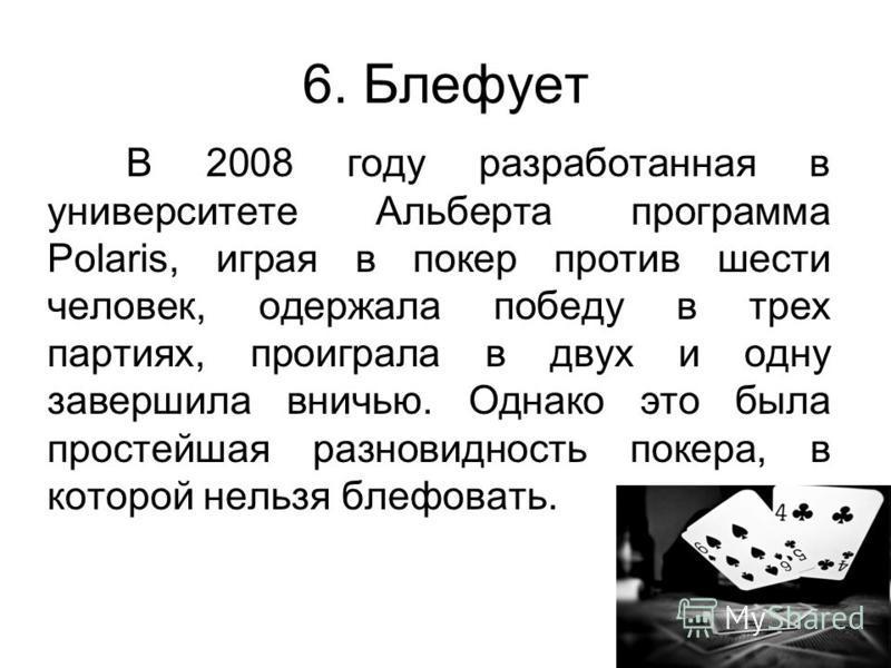 6. Блефует В 2008 году разработанная в университете Альберта программа Polaris, играя в покер против шести человек, одержала победу в трех партиях, проиграла в двух и одну завершила вничью. Однако это была простейшая разновидность покера, в которой н