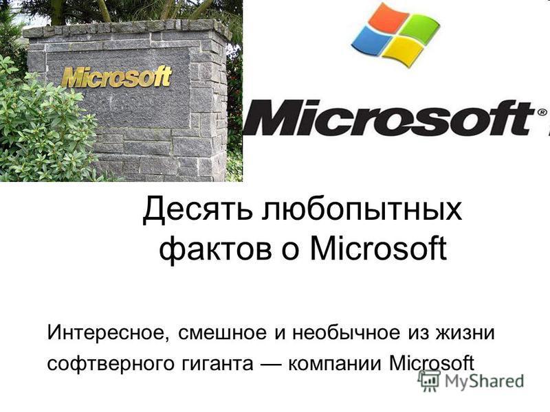 Десять любопытных фактов о Microsoft Интересное, смешное и необычное из жизни софтверного гиганта компании Microsoft