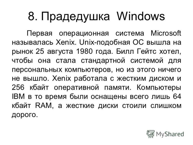 8. Прадедушка Windows Первая операционная система Microsoft называлась Xenix. Unix-подобная ОС вышла на рынок 25 августа 1980 года. Билл Гейтс хотел, чтобы она стала стандартной системой для персональных компьютеров, но из этого ничего не вышло. Xeni