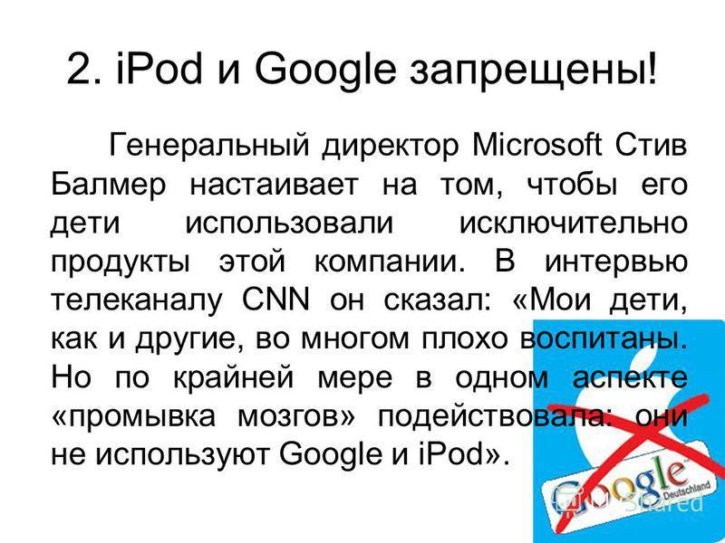 2. iPod и Google запрещены! Генеральный директор Microsoft Стив Балмер настаивает на том, чтобы его дети использовали исключительно продукты этой компании. В интервью телеканалу CNN он сказал: «Мои дети, как и другие, во многом плохо воспитаны. Но по
