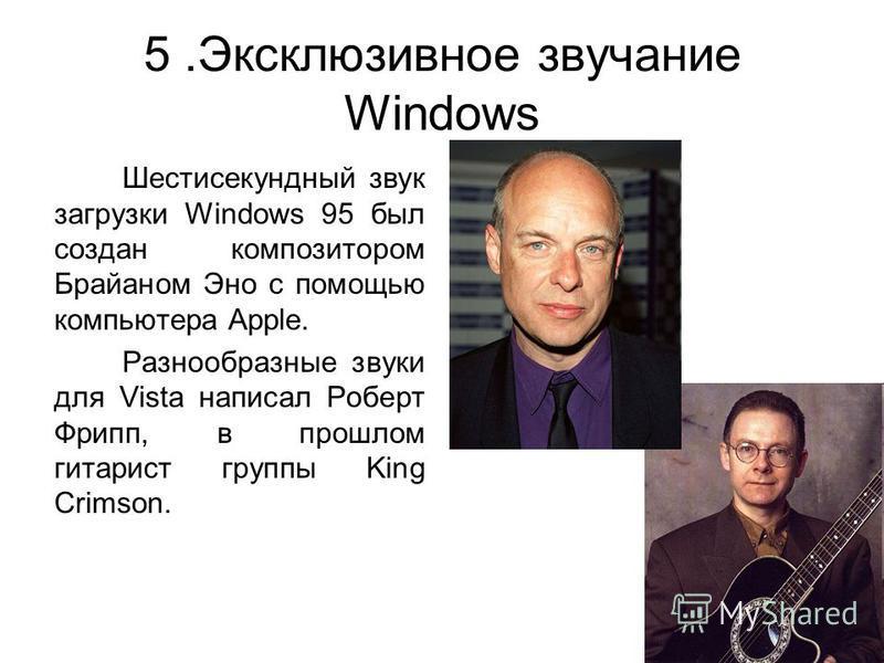 5. Эксклюзивное звучание Windows Шестисекундный звук загрузки Windows 95 был создан композитором Брайаном Эно с помощью компьютера Apple. Разнообразные звуки для Vista написал Роберт Фрипп, в прошлом гитарист группы King Crimson.