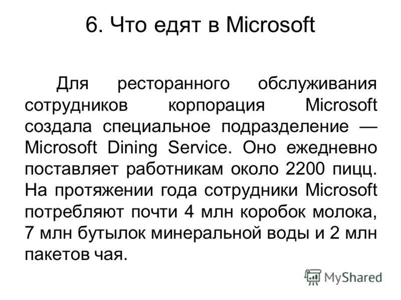 6. Что едят в Microsoft Для ресторанного обслуживания сотрудников корпорация Microsoft создала специальное подразделение Microsoft Dining Service. Оно ежедневно поставляет работникам около 2200 пицц. На протяжении года сотрудники Microsoft потребляют
