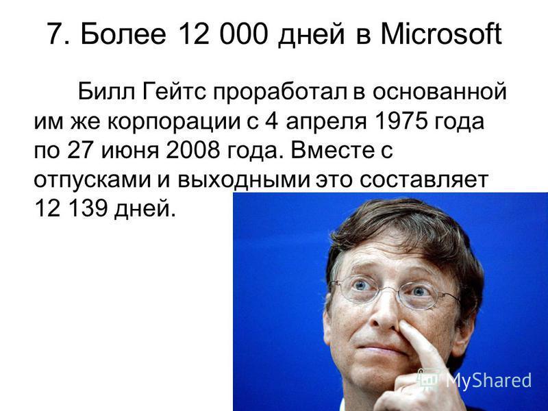7. Более 12 000 дней в Microsoft Билл Гейтс проработал в основанной им же корпорации с 4 апреля 1975 года по 27 июня 2008 года. Вместе с отпусками и выходными это составляет 12 139 дней.
