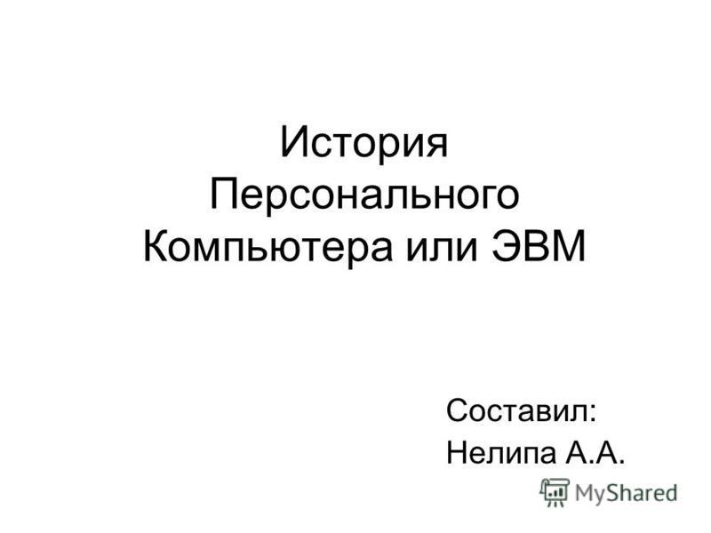 История Персонального Компьютера или ЭВМ Составил: Нелипа А.А.