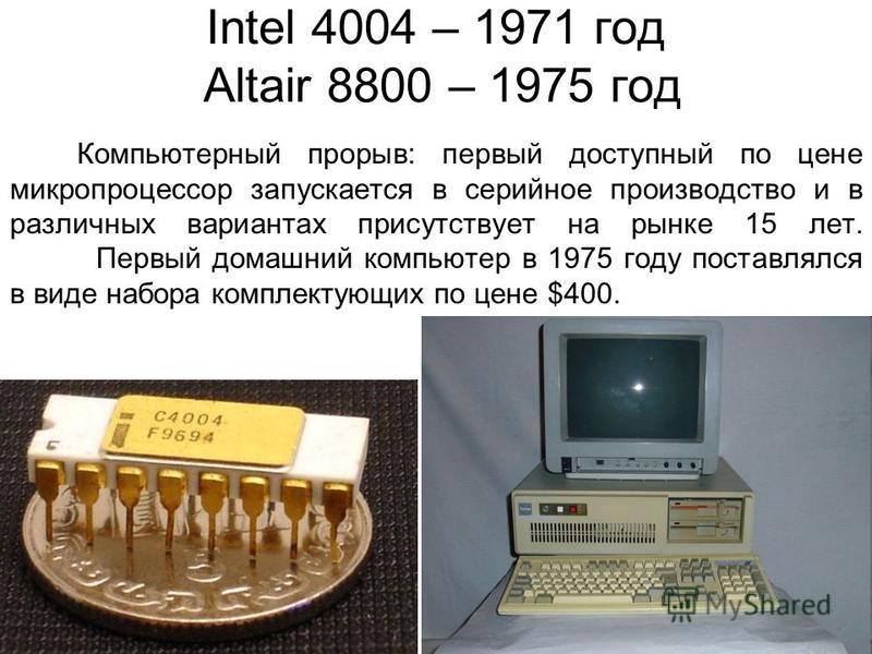 Intel 4004 – 1971 год Altair 8800 – 1975 год Компьютерный прорыв: первый доступный по цене микропроцессор запускается в серийное производство и в различных вариантах присутствует на рынке 15 лет. Первый домашний компьютер в 1975 году поставлялся в ви