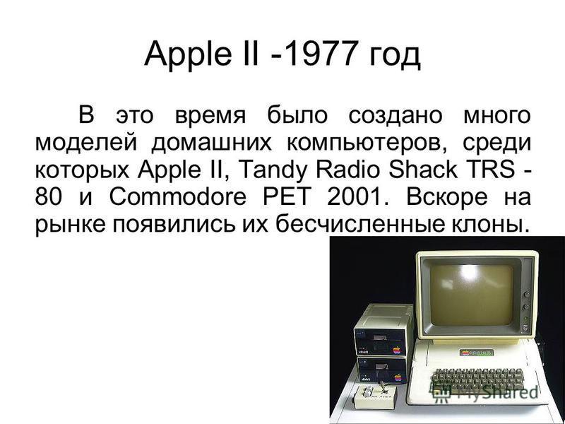 Apple II -1977 год В это время было создано много моделей домашних компьютеров, среди которых Apple II, Tandy Radio Shack TRS - 80 и Commodore PET 2001. Вскоре на рынке появились их бесчисленные клоны.