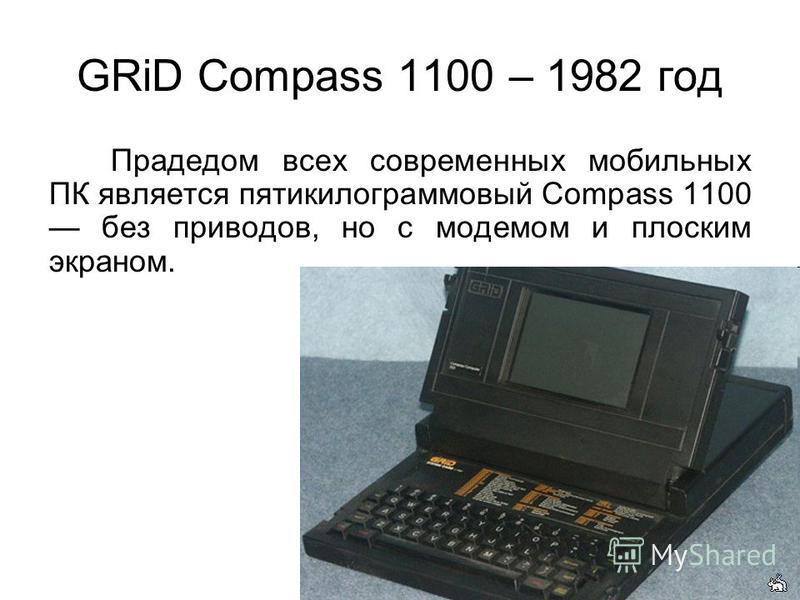 GRiD Compass 1100 – 1982 год Прадедом всех современных мобильных ПК является пятикилограммовый Compass 1100 без приводов, но с модемом и плоским экраном.