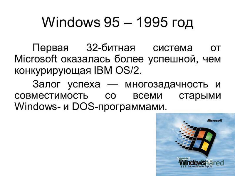 Windows 95 – 1995 год Первая 32-битная система от Microsoft оказалась более успешной, чем конкурирующая IBM OS/2. Залог успеха многозадачность и совместимость со всеми старыми Windows- и DOS-программами.