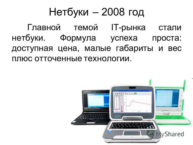 Нетбуки – 2008 год Главной темой IT-рынка стали нетбуки. Формула успеха проста: доступная цена, малые габариты и вес плюс отточенные технологии.