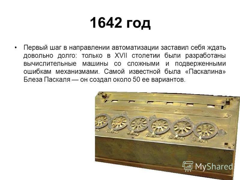 1642 год Первый шаг в направлении автоматизации заставил себя ждать довольно долго: только в XVII столетии были разработаны вычислительные машины со сложными и подверженными ошибкам механизмами. Самой известной была «Паскалина» Блеза Паскаля он созда