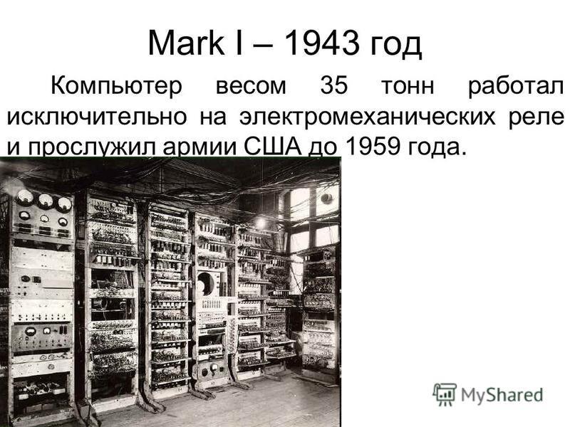Mark I – 1943 год Компьютер весом 35 тонн работал исключительно на электромеханических реле и прослужил армии США до 1959 года.