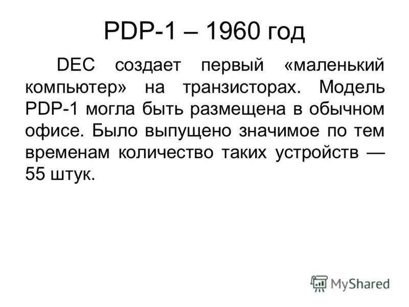 PDP-1 – 1960 год DEC создает первый «маленький компьютер» на транзисторах. Модель PDP-1 могла быть размещена в обычном офисе. Было выпущено значимое по тем временам количество таких устройств 55 штук.