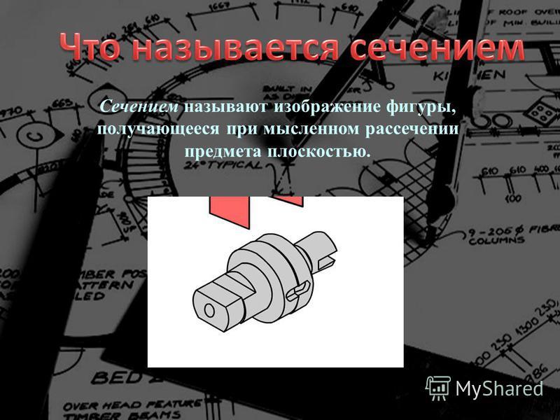 Сечением называют изображение фигуры, получающееся при мысленном рассечении предмета плоскостью.
