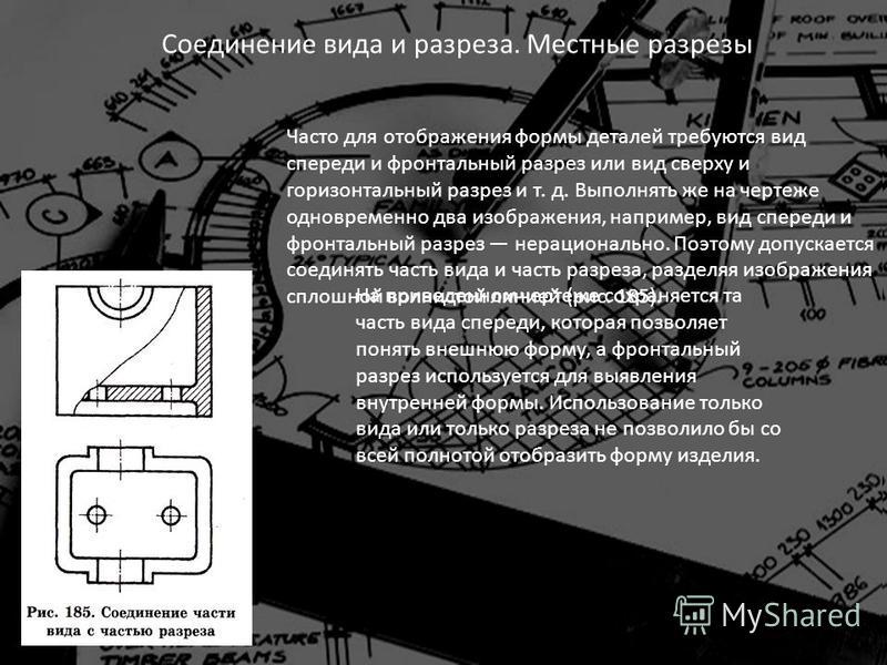 Соединение вида и разреза. Местные разрезы Часто для отображения формы деталей требуются вид спереди и фронтальный разрез или вид сверху и горизонтальный разрез и т. д. Выполнять же на чертеже одновременно два изображения, например, вид спереди и фро