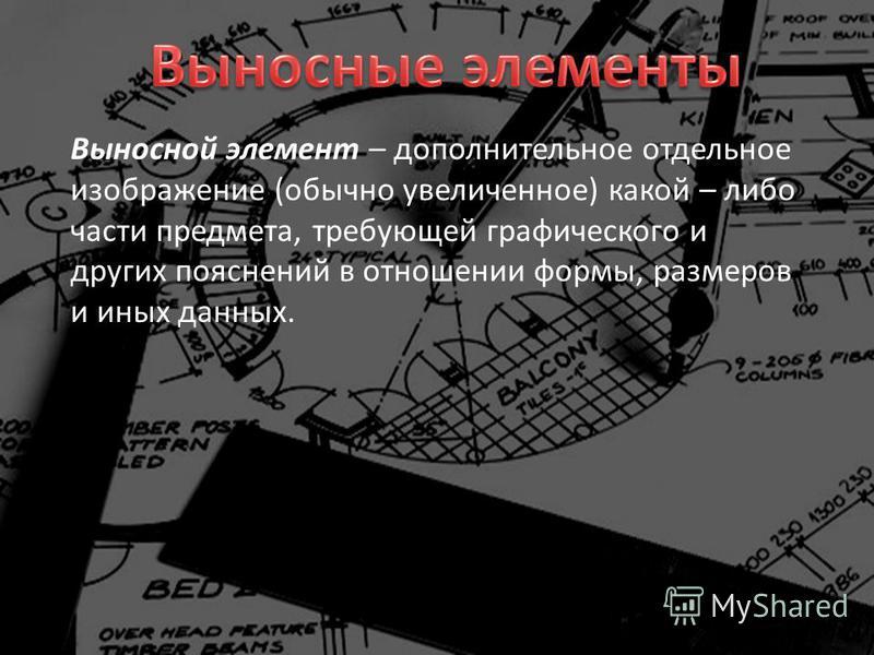 Выносной элемент – дополнительное отдельное изображение (обычно увеличенное) какой – либо части предмета, требующей графического и других пояснений в отношении формы, размеров и иных данных.